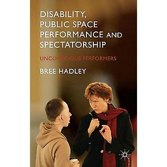 Disability Public Space Performance and Spectatorship Unconscious Performers by Hadley & Bree