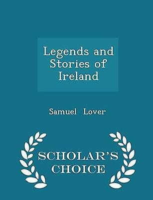 Legends and Stories of Ireland  Scholars Choice Edition by Lover & Samuel