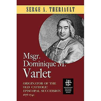 Msgr. Dominique M. Varlet Originator of the Old Catholic Episcopal Succession 16781742 by Theriault & Serge A.