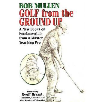 Golf from the Ground Up - A New Focus on Fundamentals from a Master Te