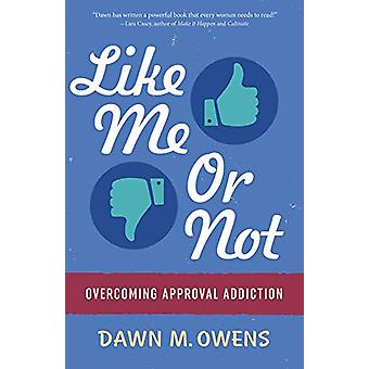 Like Me or Not - Overcoming Approval Addiction by Dawn Owens - 9781683