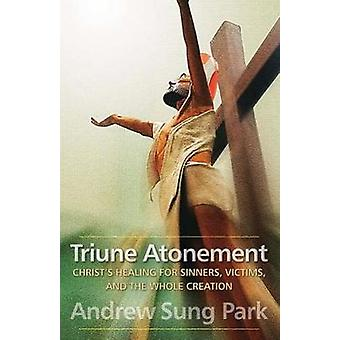 Triune Atonement Christs Healing for Sinners Victims and the Whole Creation by Park & Andrew Sung
