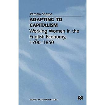 Adapting to Capitalism  Working Women in the English Economy 17001850 by Sharpe & Pamela