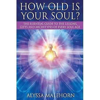 How Old Is Your Soul The Essential Guide To The Lessons Gifts and Archetypes of Every Soul Age by Malehorn & Alyssa