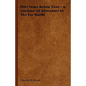 Fifty Years Below Zero  A Lifetime of Adventure in the Far North by Brown & Charles D.