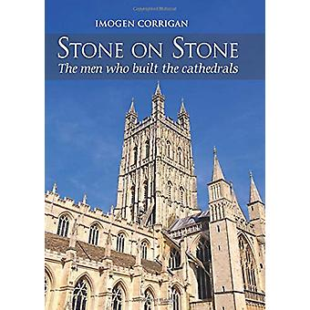 Stone on Stone - The Men Who Built The Cathedrals by Imogen Corrigan -