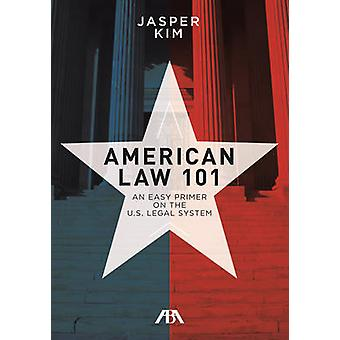 American Law 101 - An Easy Primer on the U.S. Legal System by Jasper K