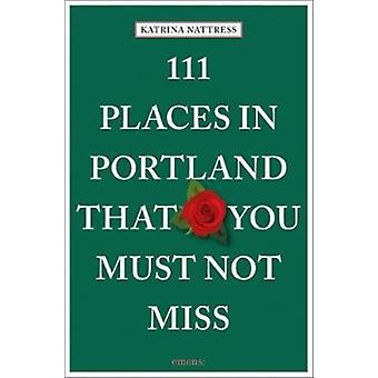 111 Places in Portland That You Must Not Miss by Katrina Nattress