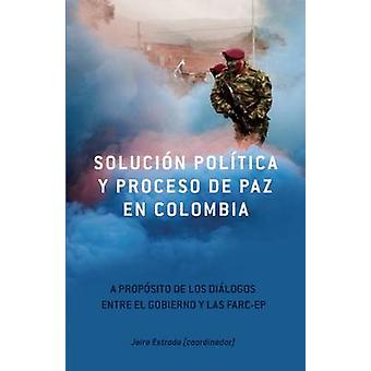 Solucion Politica Y Proceso De Paz En Colombia - A Proposito De Los Di