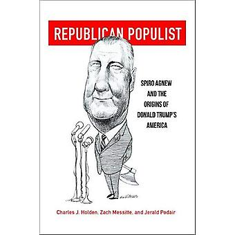 Republican Populist - Spiro Agnew and the Origins of Donald Trump's Am