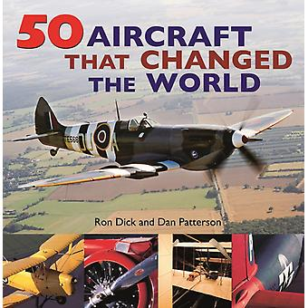 50 Aircraft That Changed the World by Dick & RonPatterson & Dan