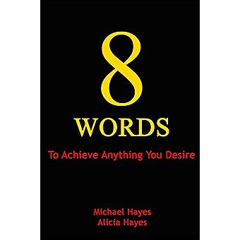 8 Words - To Achieve Anything You Desire by Michael Hayes - 9780997969
