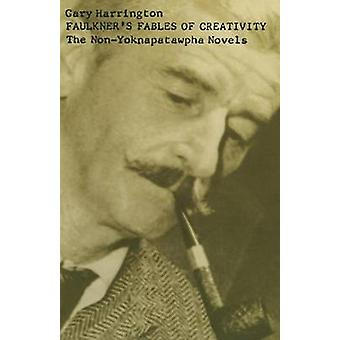 Faulkner's Fables of Creativity - The Non-Yoknapatawpha Novels by Gary