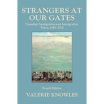Strangers at Our Gates  Canadian Immigration and Immigration Policy 15402015 by Valerie Knowles