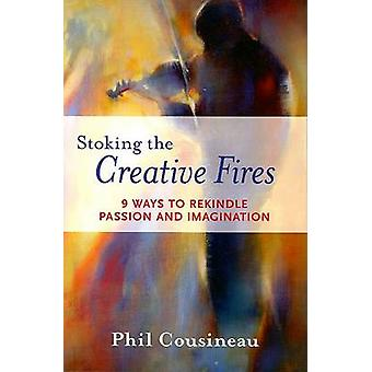 Stoking the Creative Fires  9 Ways to Rekindle Passion and Imagination by Phil Cousineau