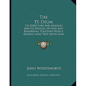 The Te Deum: Its Structure and Meaning and Its Musical Setting and Rendering; Together with a Revised Latin Text...