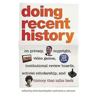 Doing Recent History On Privacy Copyright Video Games Institutional Review Boards Activist Scholarship and History That Talks Back by Potter & Claire Bond