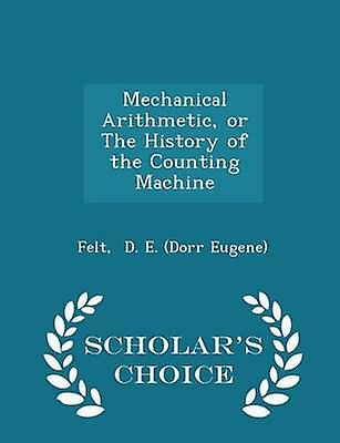 Mechanical Arithmetic or The History of the Counting Machine  Scholars Choice Edition by D. E. Dorr Eugene & Felt