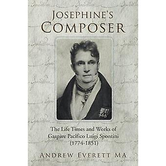 Josephines Composer The Life Times and Works of Gaspare Pacifico Luigi Spontini 17741851 by Everett Ma & Andrew