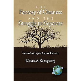 The Fantasy of Oneness and the Struggle to Separate Towards a Psychology of Culture by Koenigsberg & Richard