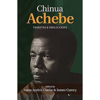 Chinua Achebe - Tributes & Reflections by Nana Ayebia Clarke - James C