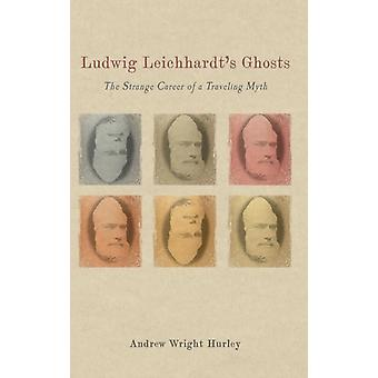 Ludwig Leichhardts Ghosts The Strange Career of a Traveling Myth by Hurley & Andrew Wright