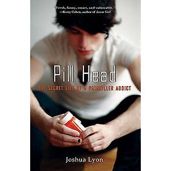 Pill Head The Secret Life of a Painkiller Addict by Lyon & Joshua