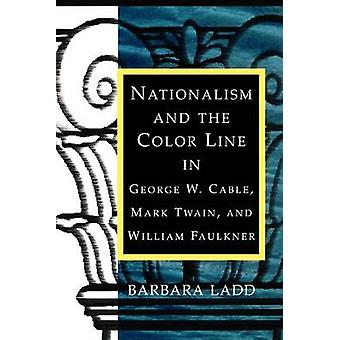Nationalism and the Color Line in George W. Cable Mark Twain and William Faulkner by Ladd & Barbara