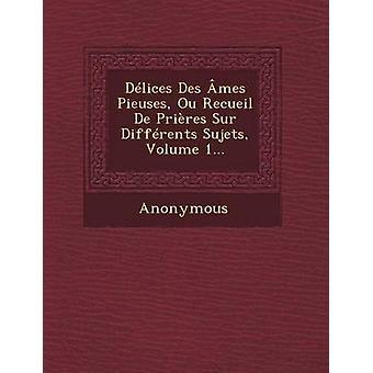Delices Des Ames Pieuses Ou Recueil de Prieres Sur Differents Sujets Volume 1... by Anonymous