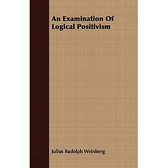 An Examination Of Logical Positivism by Weinberg & Julius Rudolph