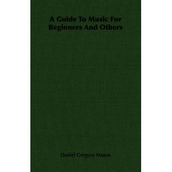 A Guide To Music For Beginners And Others by Mason & Daniel Gregory