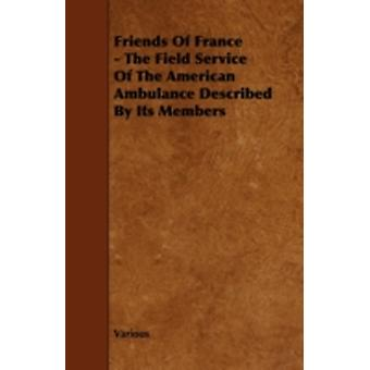 Friends of France  The Field Service of the American Ambulance Described by Its Members by Various