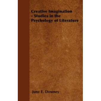Creative Imagination  Studies in the Psychology of Literature by Downey & June E.