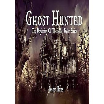 Ghost Hunted The Beginning of The Mike Taylor Series by Hess & Jason