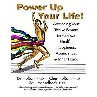 Power Up Your Life Accessing Your Twelve Powers to Achieve Health Happiness Abundance  Inner Peace by Holton & Cher
