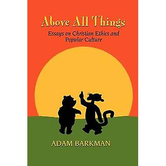 Above All Things Essays on Christian Ethics and Popular Culture by Barkman & Adam