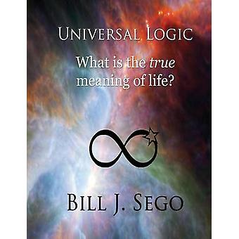 Universal Logic What Is the True Meaning of Life by Sego & Bill J.