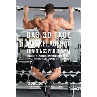 Das 30 TageMuskelaufbauTrainingsprogramm Die Lsung fr einen schnellen Aufbau fr Bodybuilder Sportler und Menschen die einen besseren Krper haben wollen by Correa & Joseph