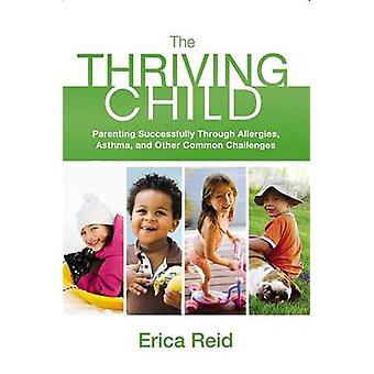 The Thriving Child Parenting Successfully Through Allergies Asthma and Other Common Challenges by Reid & Erica