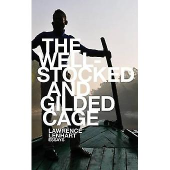 The Well-Stocked and Gilded Cage - Essays by Lawrence Lenhart - 978194