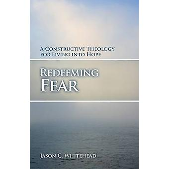 Redeeming Fear - A Constructive Theology for Living into Hope by Jason