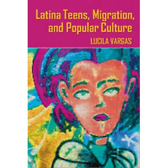 Latina Teens - Migration - and Popular Culture by Lucila Vargas - 978