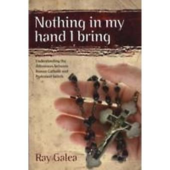 Nothing in My Hand I Bring  Understanding the Differences Between Roman Catholic and Protestant Beliefs by Ray Galea