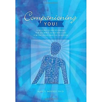 Companioning You!: A Soulful Guide to Caring for Yourself While You Care for the Dying & the Bereaved