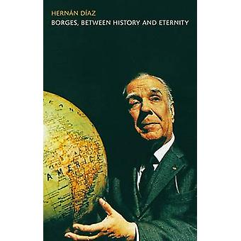 Borges between History and Eternity by Hernan Diaz