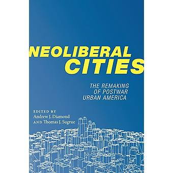 Neoliberal Cities by Edited by Andrew J Diamond & Edited by Thomas J Sugrue