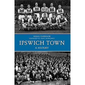 Ipswich Town A History by Gardiner & Susan