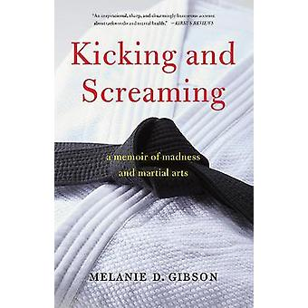 Kicking and Screaming A Memoir of Madness and Martial Arts