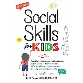 Social Skills for Kids From Making Friends and ProblemSolving to SelfControl and Communication 150 Activities to Help Your Child Develop Essential Social Skills
