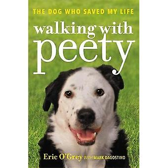Walking with Peety - The Dog Who Saved My Life by Eric O'Grey - 978147